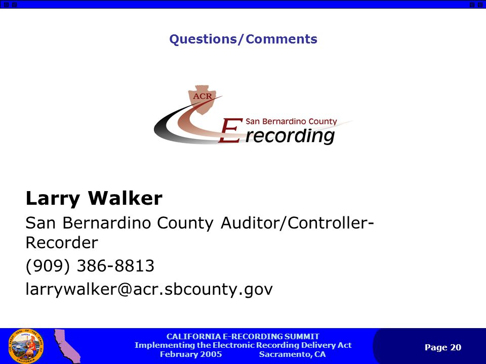 CALIFORNIA E-RECORDING SUMMIT Implementing the Electronic Recording Delivery Act February 2005 Sacramento, CA Page 20 Questions/Comments Larry Walker San Bernardino County Auditor/Controller- Recorder (909) 386-8813 larrywalker@acr.sbcounty.gov