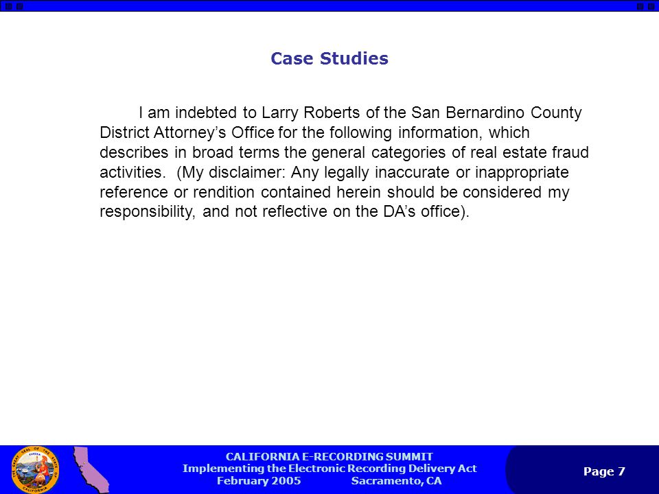 CALIFORNIA E-RECORDING SUMMIT Implementing the Electronic Recording Delivery Act February 2005 Sacramento, CA Page 7 Case Studies I am indebted to Larry Roberts of the San Bernardino County District Attorney's Office for the following information, which describes in broad terms the general categories of real estate fraud activities.