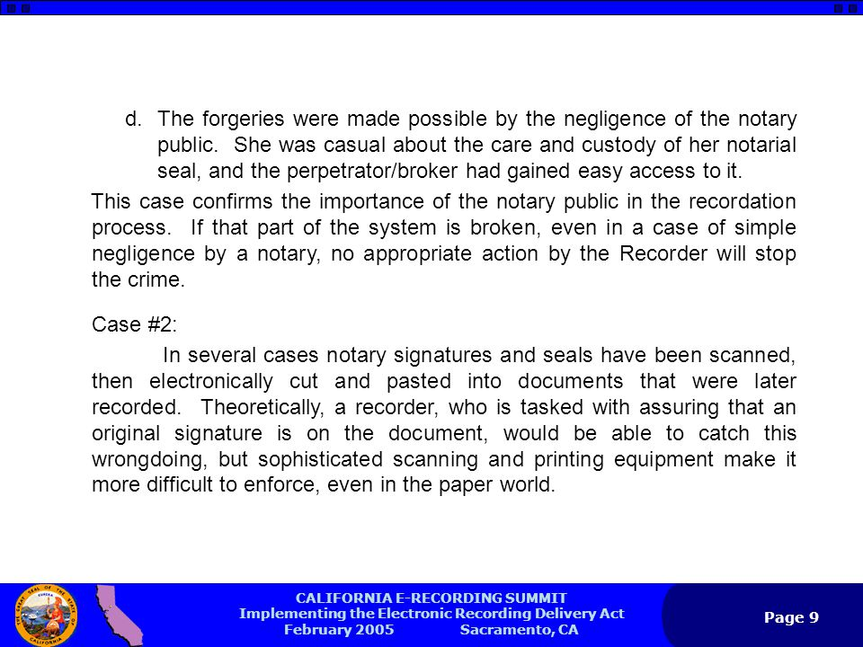 CALIFORNIA E-RECORDING SUMMIT Implementing the Electronic Recording Delivery Act February 2005 Sacramento, CA Page 9 d.The forgeries were made possible by the negligence of the notary public.