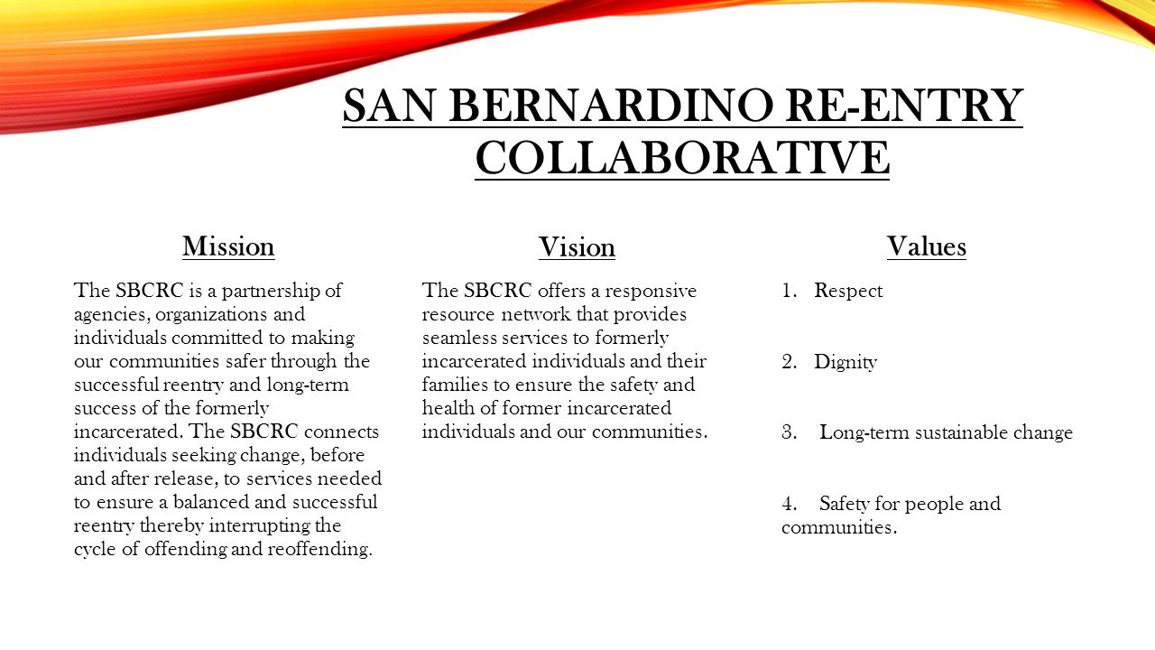 SAN BERNARDINO RE-ENTRY COLLABORATIVE Mission The SBCRC is a partnership of agencies, organizations and individuals committed to making our communitie