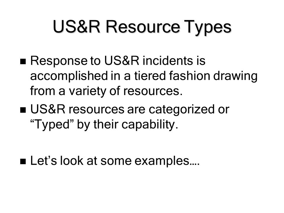 US&R Resource Types Response to US&R incidents is accomplished in a tiered fashion drawing from a variety of resources. US&R resources are categorized