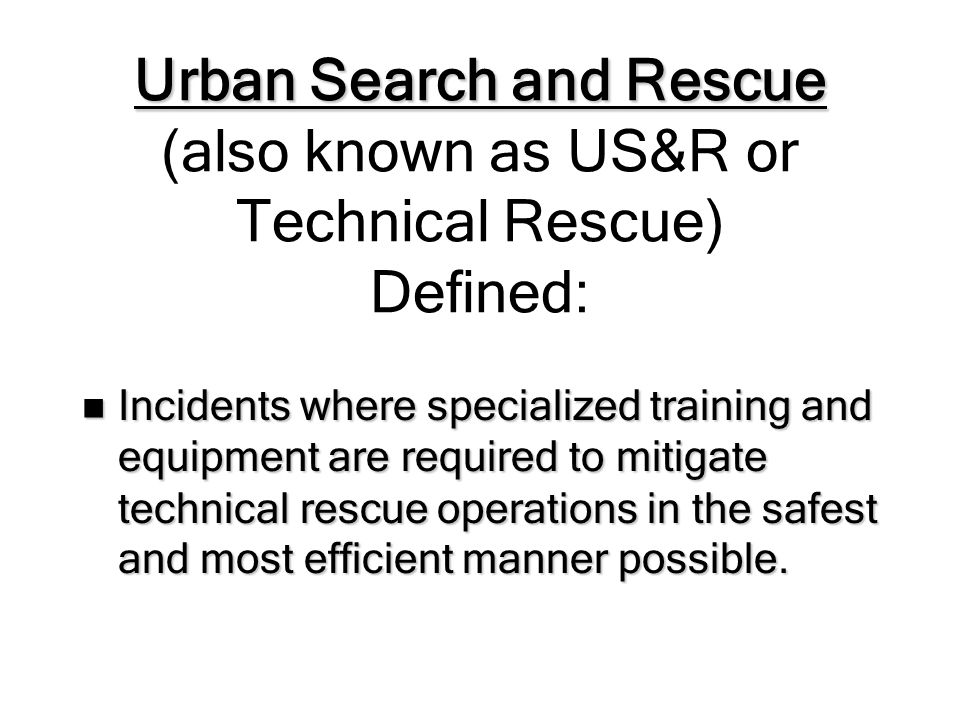 US&R Type 2 (Medium) Operational Level Type 2 (Medium) Operational Level represents the minimum capability to conduct safe and effective search and rescue operations at: Type 2 (Medium) Operational Level represents the minimum capability to conduct safe and effective search and rescue operations at: –Structure collapse incidents involving the collapse and failure of Heavy Wall construction, high angle rope rescue (excluding highline systems), confined space rescue (no permit required), and trench and excavation rescue