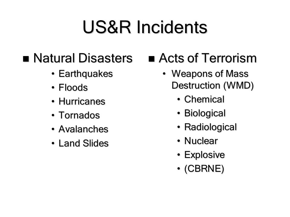 US&R Incidents Acts of Terrorism Acts of Terrorism Weapons of Mass Destruction (WMD)Weapons of Mass Destruction (WMD) ChemicalChemical BiologicalBiological RadiologicalRadiological NuclearNuclear ExplosiveExplosive (CBRNE)(CBRNE) Natural Disasters Earthquakes Floods Hurricanes Tornados Avalanches Land Slides