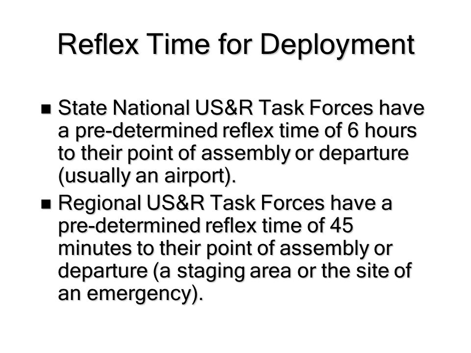 Reflex Time for Deployment State National US&R Task Forces have a pre-determined reflex time of 6 hours to their point of assembly or departure (usually an airport).