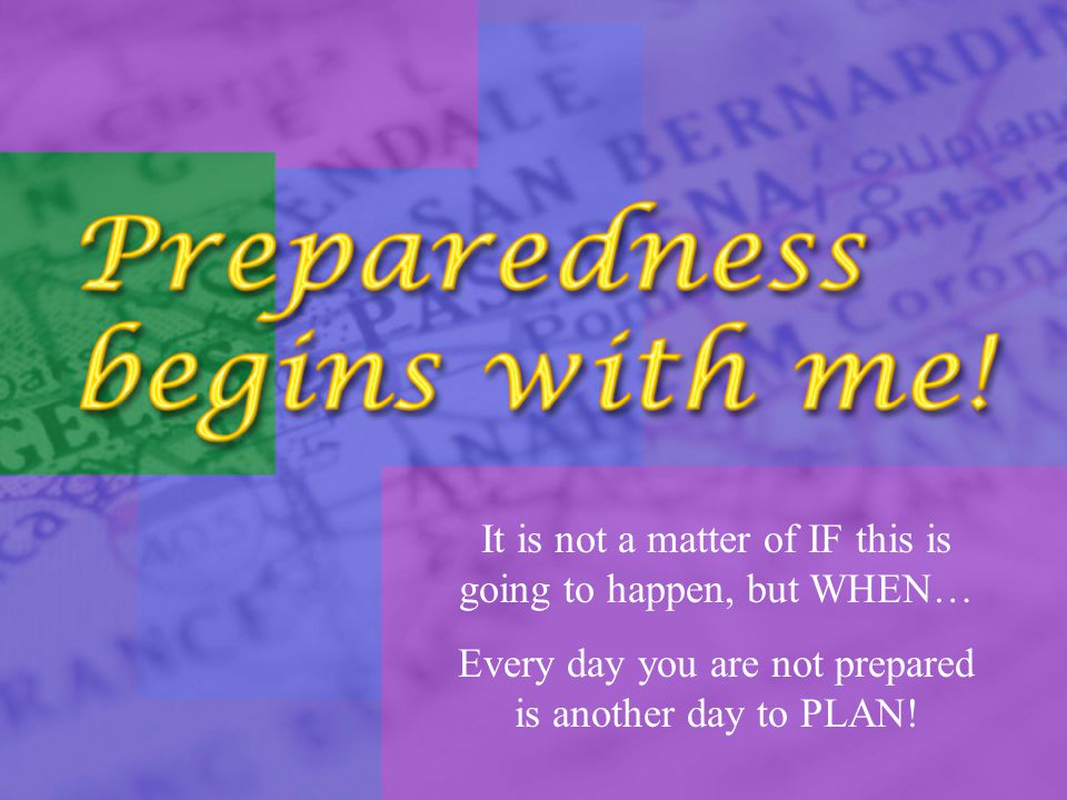 It is not a matter of IF this is going to happen, but WHEN… Every day you are not prepared is another day to PLAN!