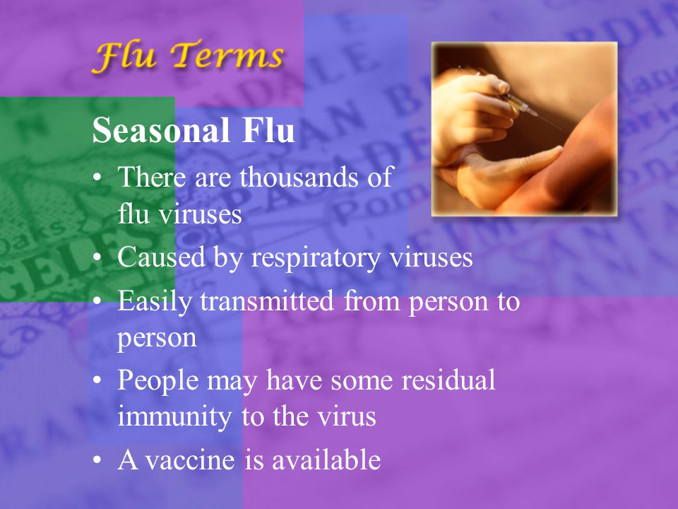 Seasonal Flu There are thousands of flu viruses Caused by respiratory viruses Easily transmitted from person to person People may have some residual immunity to the virus A vaccine is available