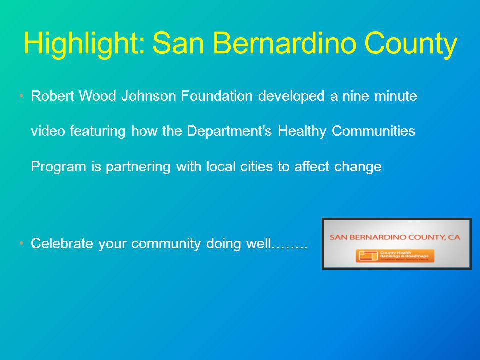 Highlight: San Bernardino County Robert Wood Johnson Foundation developed a nine minute video featuring how the Department's Healthy Communities Program is partnering with local cities to affect change Celebrate your community doing well……..
