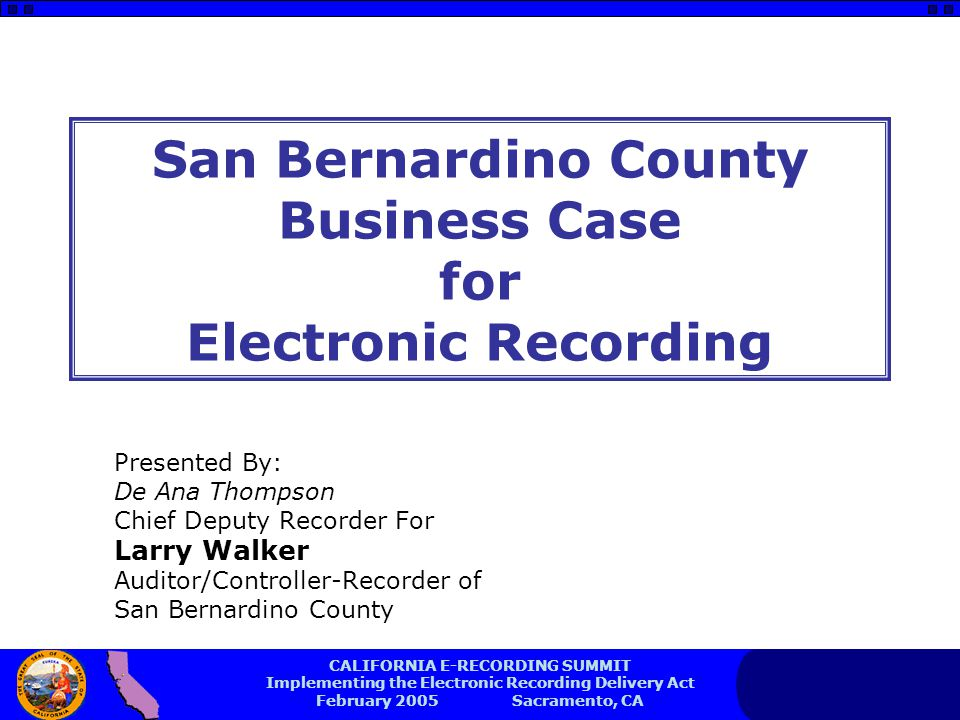 CALIFORNIA E-RECORDING SUMMIT Implementing the Electronic Recording Delivery Act February 2005 Sacramento, CA San Bernardino County Business Case for