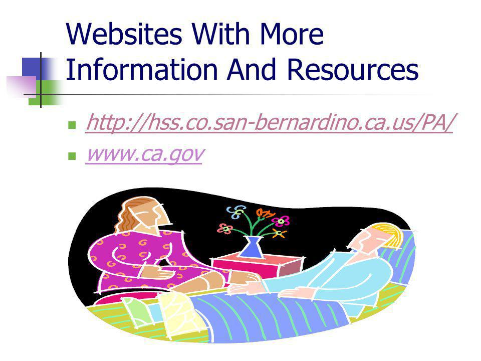 Websites With More Information And Resources http://hss.co.san-bernardino.ca.us/PA/ www.ca.gov