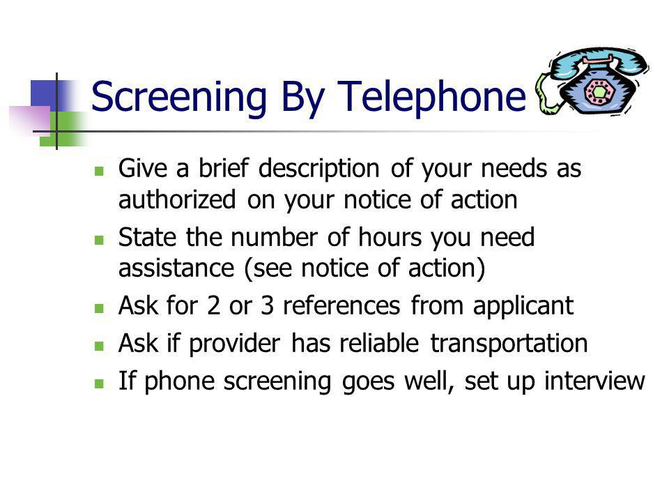 Screening By Telephone Give a brief description of your needs as authorized on your notice of action State the number of hours you need assistance (see notice of action) Ask for 2 or 3 references from applicant Ask if provider has reliable transportation If phone screening goes well, set up interview