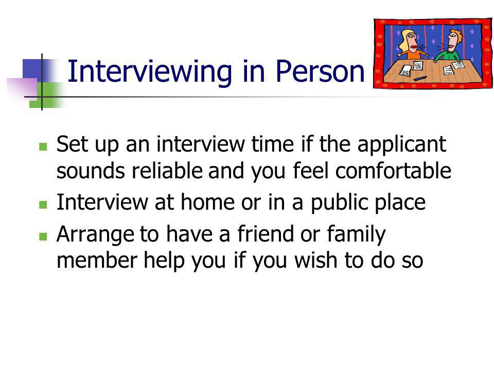Interviewing in Person Set up an interview time if the applicant sounds reliable and you feel comfortable Interview at home or in a public place Arrange to have a friend or family member help you if you wish to do so