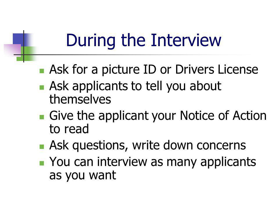 During the Interview Ask for a picture ID or Drivers License Ask applicants to tell you about themselves Give the applicant your Notice of Action to read Ask questions, write down concerns You can interview as many applicants as you want