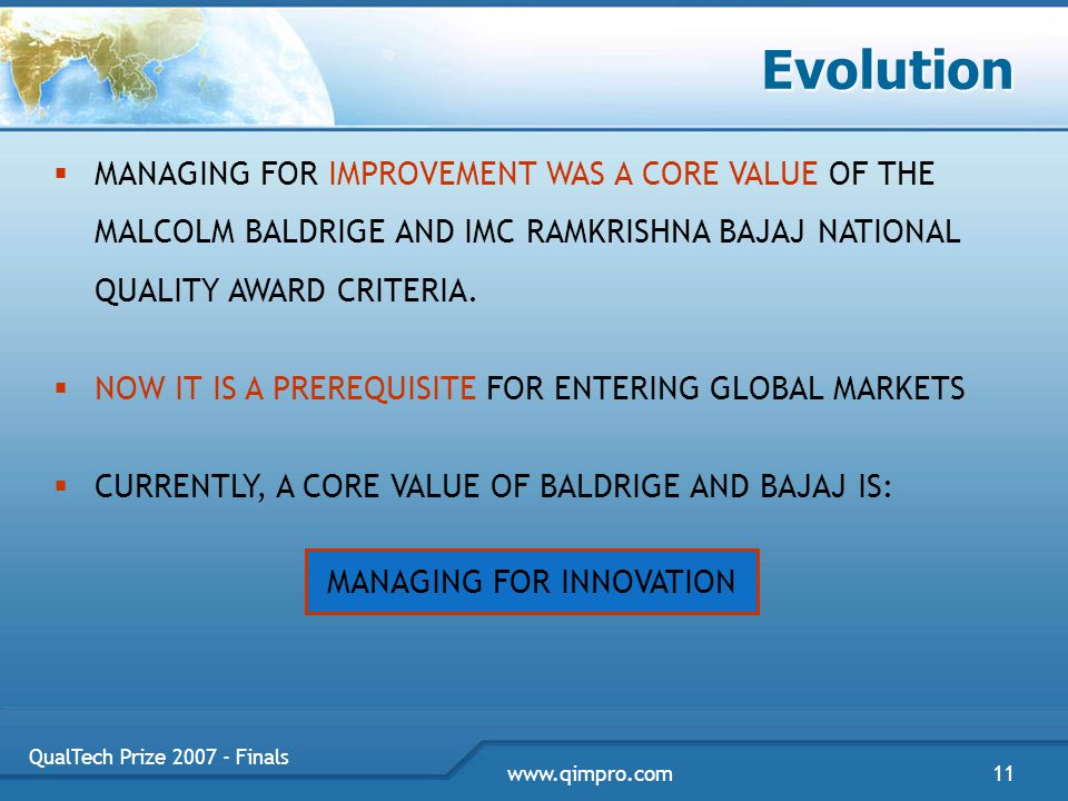 QualTech Prize 2007 - Finals 11www.qimpro.com Evolution  MANAGING FOR IMPROVEMENT WAS A CORE VALUE OF THE MALCOLM BALDRIGE AND IMC RAMKRISHNA BAJAJ NATIONAL QUALITY AWARD CRITERIA.