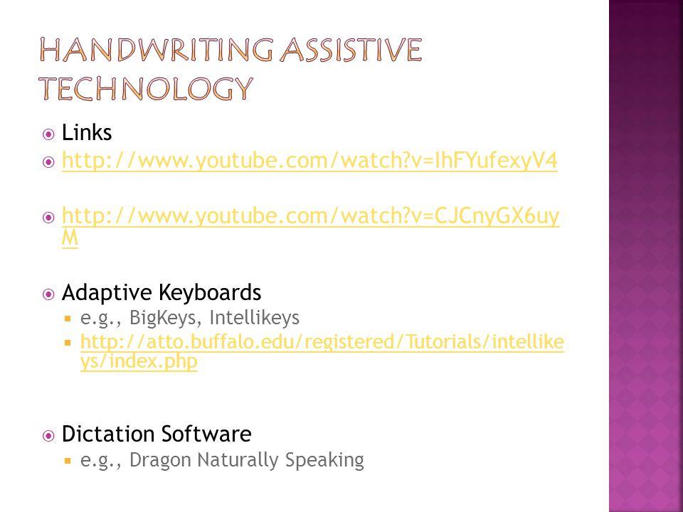 Links  http://www.youtube.com/watch v=IhFYufexyV4 http://www.youtube.com/watch v=IhFYufexyV4  http://www.youtube.com/watch v=CJCnyGX6uy M http://www.youtube.com/watch v=CJCnyGX6uy M  Adaptive Keyboards  e.g., BigKeys, Intellikeys  http://atto.buffalo.edu/registered/Tutorials/intellike ys/index.php http://atto.buffalo.edu/registered/Tutorials/intellike ys/index.php  Dictation Software  e.g., Dragon Naturally Speaking
