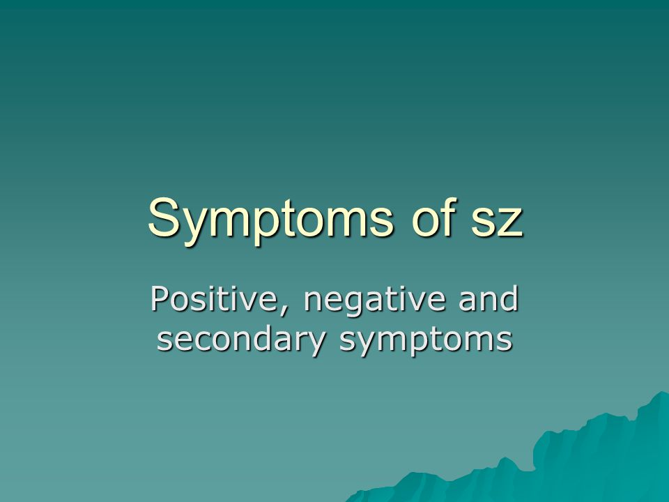 Symptoms of sz Positive, negative and secondary symptoms