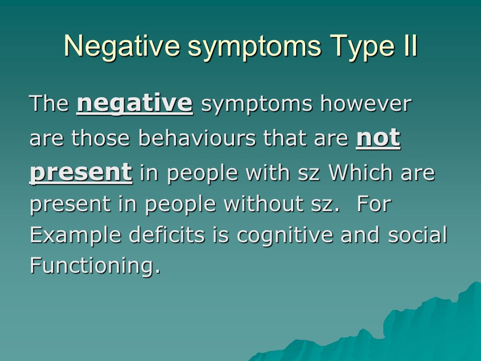 Negative symptoms Type II The negative symptoms however are those behaviours that are not present in people with sz Which are present in people without sz.