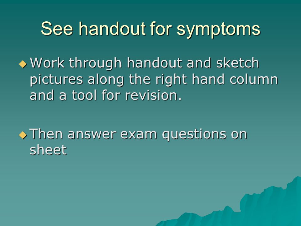 See handout for symptoms  Work through handout and sketch pictures along the right hand column and a tool for revision.