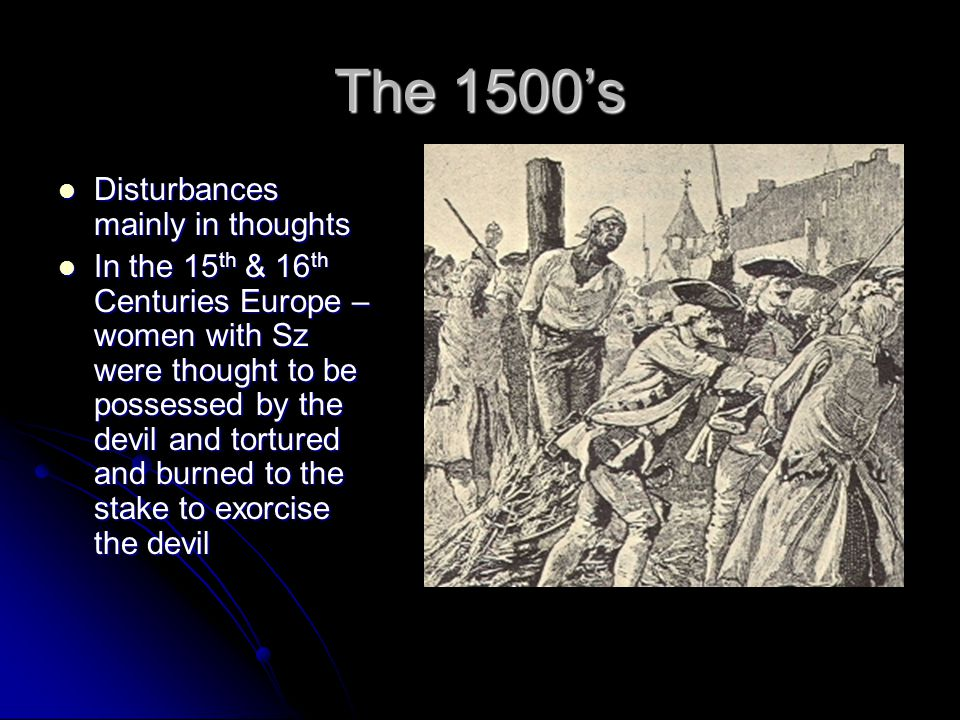 The 1500's Disturbances mainly in thoughts Disturbances mainly in thoughts In the 15 th & 16 th Centuries Europe – women with Sz were thought to be possessed by the devil and tortured and burned to the stake to exorcise the devil In the 15 th & 16 th Centuries Europe – women with Sz were thought to be possessed by the devil and tortured and burned to the stake to exorcise the devil