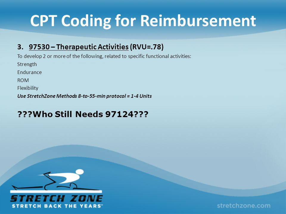 CPT Coding for Reimbursement 3. 97530 – Therapeutic Activities (RVU=.78) To develop 2 or more of the following, related to specific functional activit