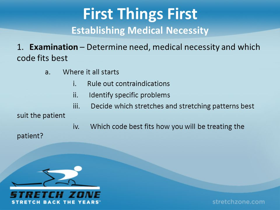 First Things First Establishing Medical Necessity 1. Examination – Determine need, medical necessity and which code fits best a. Where it all starts i