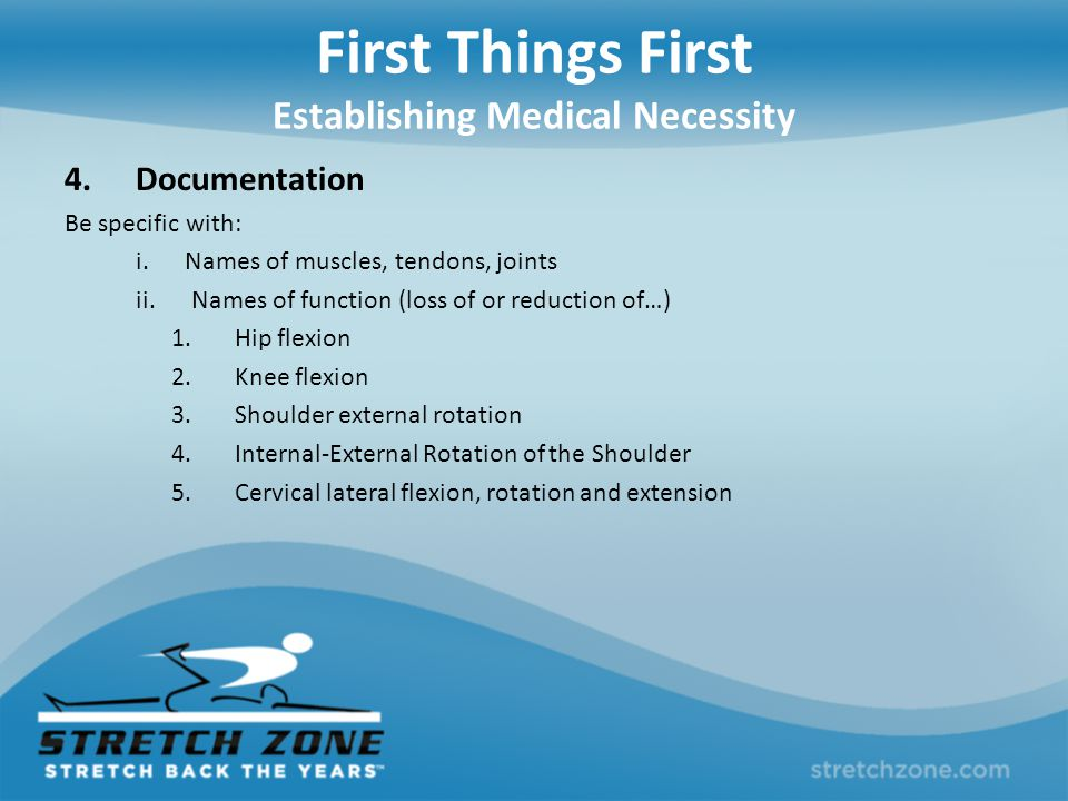 First Things First Establishing Medical Necessity 4.Documentation Be specific with: i. Names of muscles, tendons, joints ii. Names of function (loss o