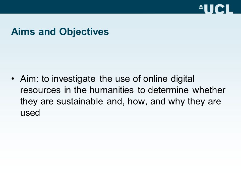 Aims and Objectives Aim: to investigate the use of online digital resources in the humanities to determine whether they are sustainable and, how, and