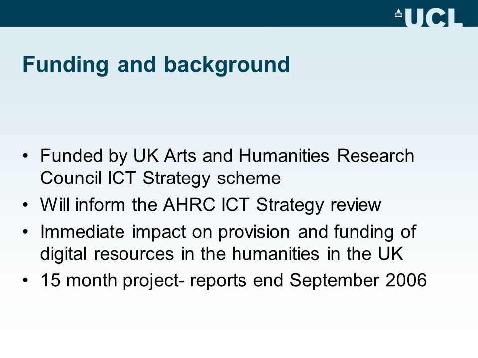 Funding and background Funded by UK Arts and Humanities Research Council ICT Strategy scheme Will inform the AHRC ICT Strategy review Immediate impact on provision and funding of digital resources in the humanities in the UK 15 month project- reports end September 2006