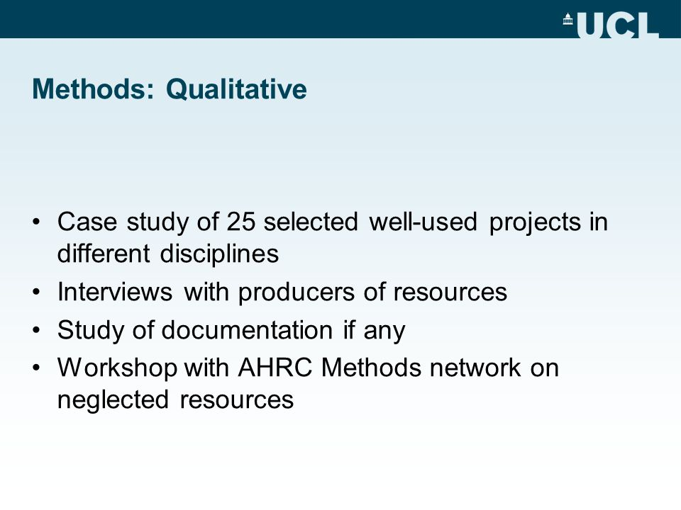 Methods: Qualitative Case study of 25 selected well-used projects in different disciplines Interviews with producers of resources Study of documentation if any Workshop with AHRC Methods network on neglected resources