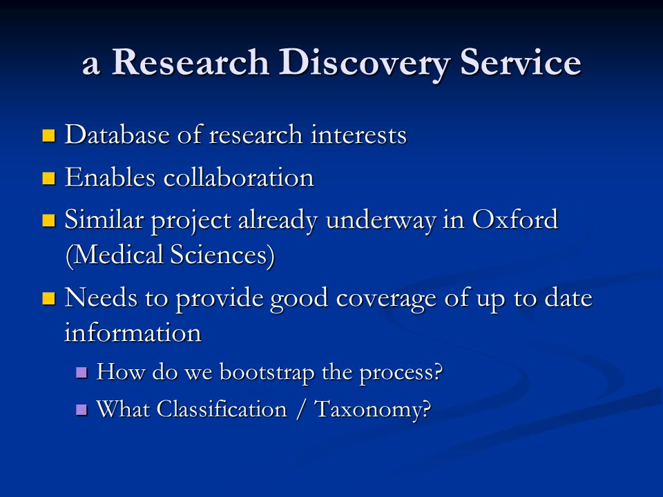 a Research Discovery Service Database of research interests Database of research interests Enables collaboration Enables collaboration Similar project already underway in Oxford (Medical Sciences) Similar project already underway in Oxford (Medical Sciences) Needs to provide good coverage of up to date information Needs to provide good coverage of up to date information How do we bootstrap the process.
