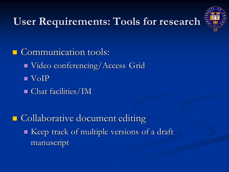 User Requirements: Tools for research Communication tools: Communication tools: Video conferencing/Access Grid Video conferencing/Access Grid VoIP VoIP Chat facilities/IM Chat facilities/IM Collaborative document editing Collaborative document editing Keep track of multiple versions of a draft manuscript Keep track of multiple versions of a draft manuscript