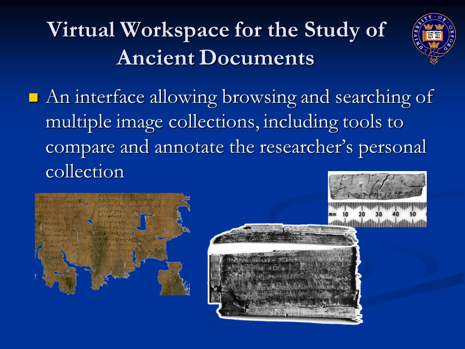 Virtual Workspace for the Study of Ancient Documents An interface allowing browsing and searching of multiple image collections, including tools to compare and annotate the researcher's personal collection An interface allowing browsing and searching of multiple image collections, including tools to compare and annotate the researcher's personal collection