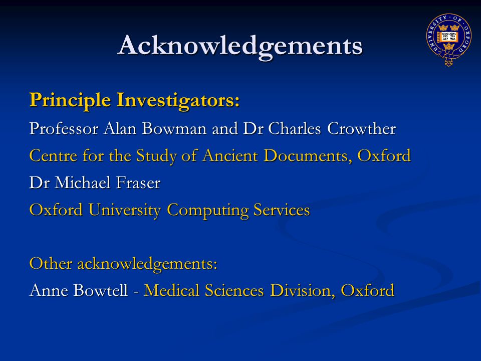 Acknowledgements Principle Investigators: Professor Alan Bowman and Dr Charles Crowther Centre for the Study of Ancient Documents, Oxford Dr Michael Fraser Oxford University Computing Services Other acknowledgements: Anne Bowtell - Medical Sciences Division, Oxford