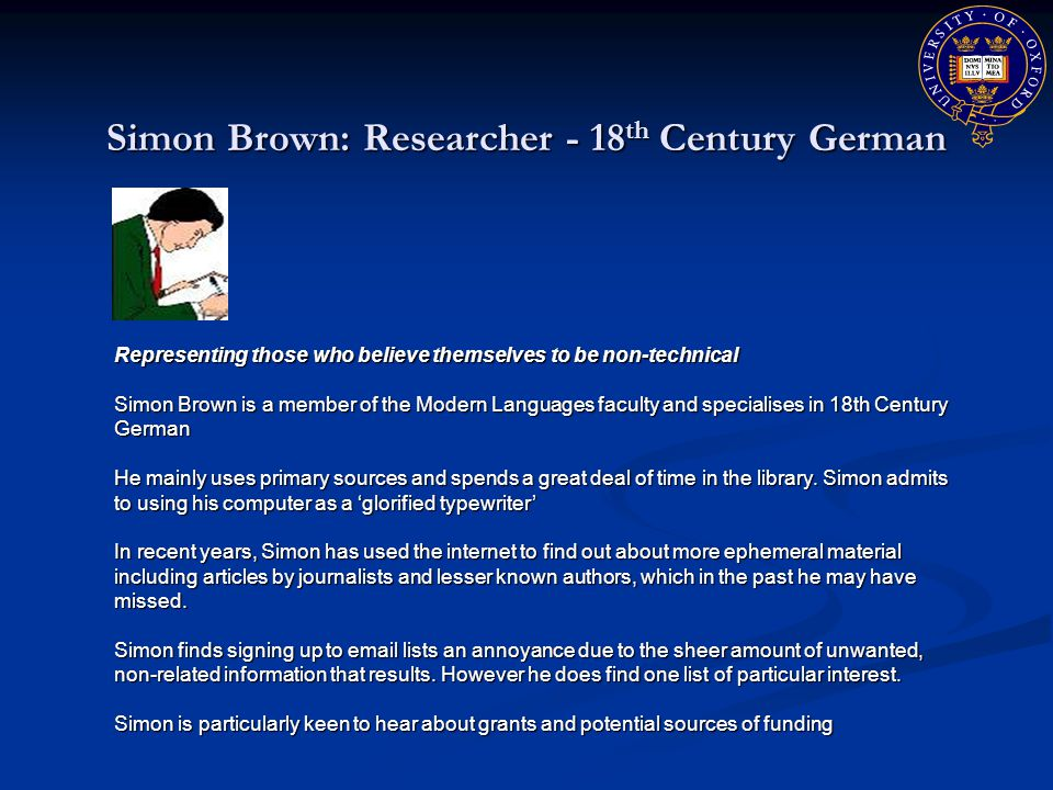 Simon Brown: Researcher - 18 th Century German Representing those who believe themselves to be non-technical Simon Brown is a member of the Modern Languages faculty and specialises in 18th Century German He mainly uses primary sources and spends a great deal of time in the library.