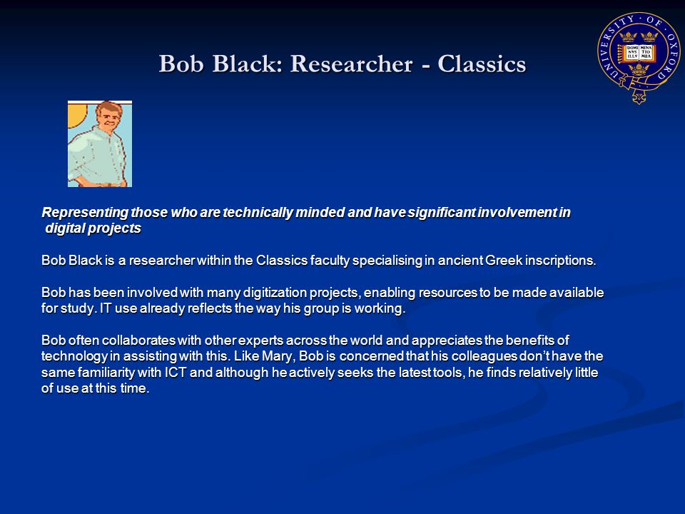 Bob Black: Researcher - Classics Representing those who are technically minded and have significant involvement in digital projects digital projects Bob Black is a researcher within the Classics faculty specialising in ancient Greek inscriptions.