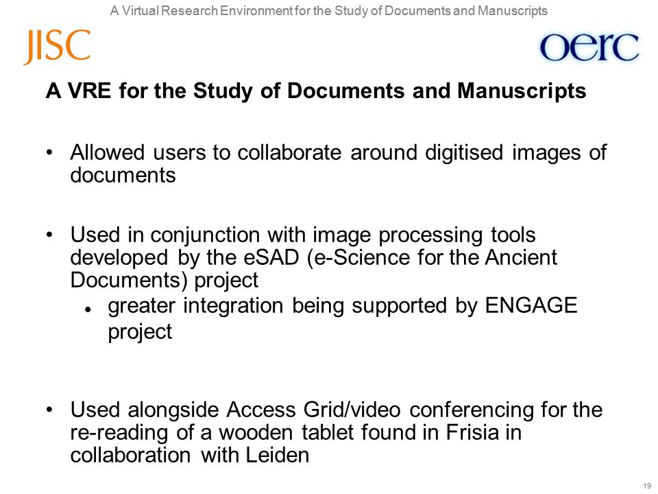 A Virtual Research Environment for the Study of Documents and Manuscripts 19 A Virtual Research Environment for the Study of Documents and Manuscripts 19 A VRE for the Study of Documents and Manuscripts Allowed users to collaborate around digitised images of documents Used in conjunction with image processing tools developed by the eSAD (e-Science for the Ancient Documents) project greater integration being supported by ENGAGE project Used alongside Access Grid/video conferencing for the re-reading of a wooden tablet found in Frisia in collaboration with Leiden