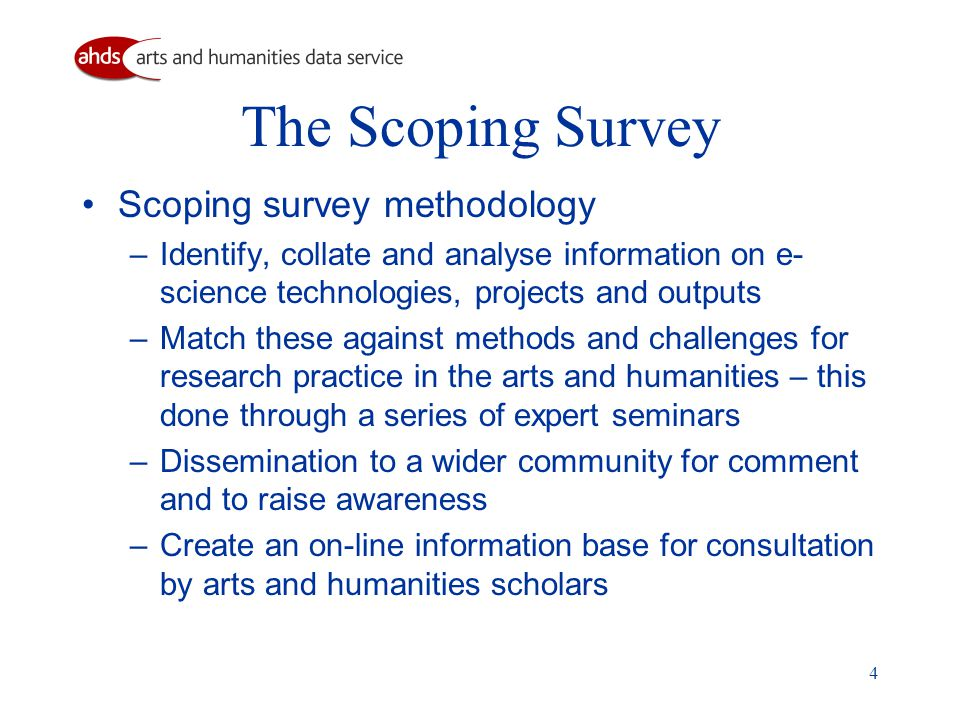 4 The Scoping Survey Scoping survey methodology – Identify, collate and analyse information on e- science technologies, projects and outputs – Match these against methods and challenges for research practice in the arts and humanities – this done through a series of expert seminars – Dissemination to a wider community for comment and to raise awareness – Create an on-line information base for consultation by arts and humanities scholars