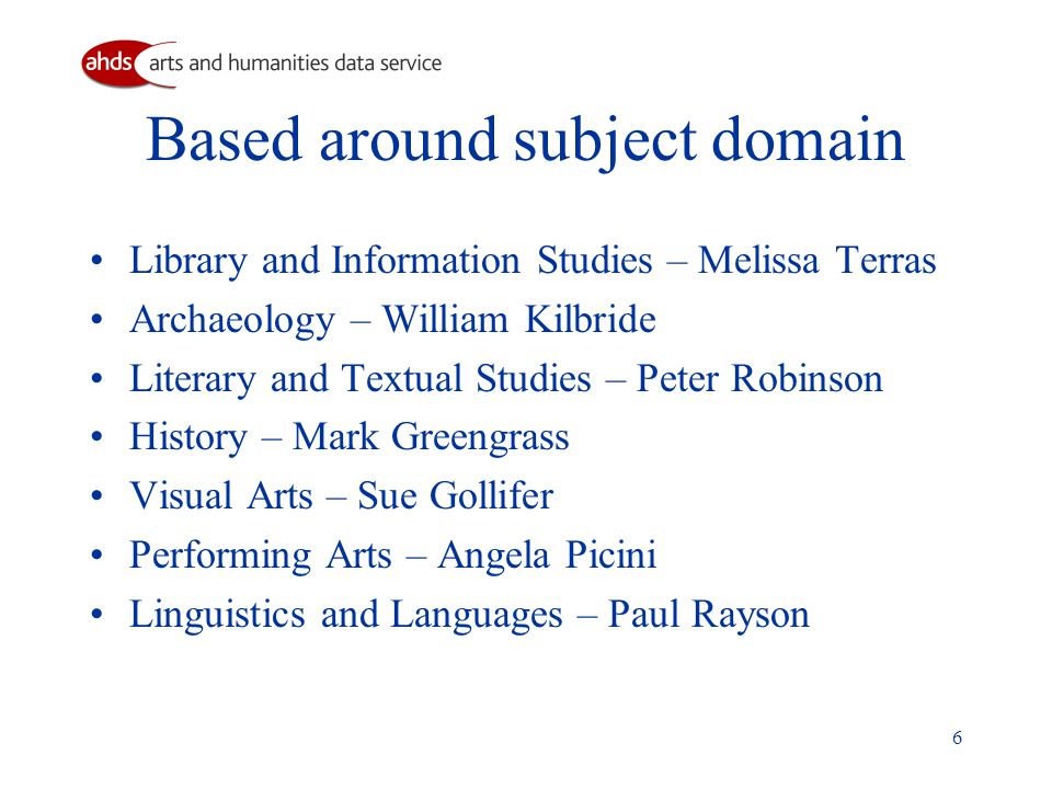 6 Based around subject domain Library and Information Studies – Melissa Terras Archaeology – William Kilbride Literary and Textual Studies – Peter Robinson History – Mark Greengrass Visual Arts – Sue Gollifer Performing Arts – Angela Picini Linguistics and Languages – Paul Rayson