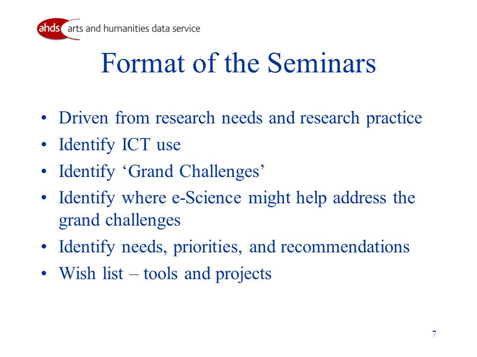 7 Format of the Seminars Driven from research needs and research practice Identify ICT use Identify 'Grand Challenges' Identify where e-Science might help address the grand challenges Identify needs, priorities, and recommendations Wish list – tools and projects