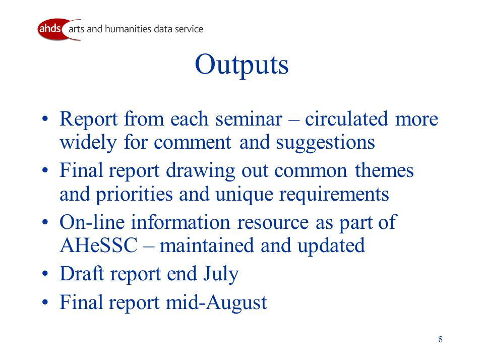8 Outputs Report from each seminar – circulated more widely for comment and suggestions Final report drawing out common themes and priorities and unique requirements On-line information resource as part of AHeSSC – maintained and updated Draft report end July Final report mid-August