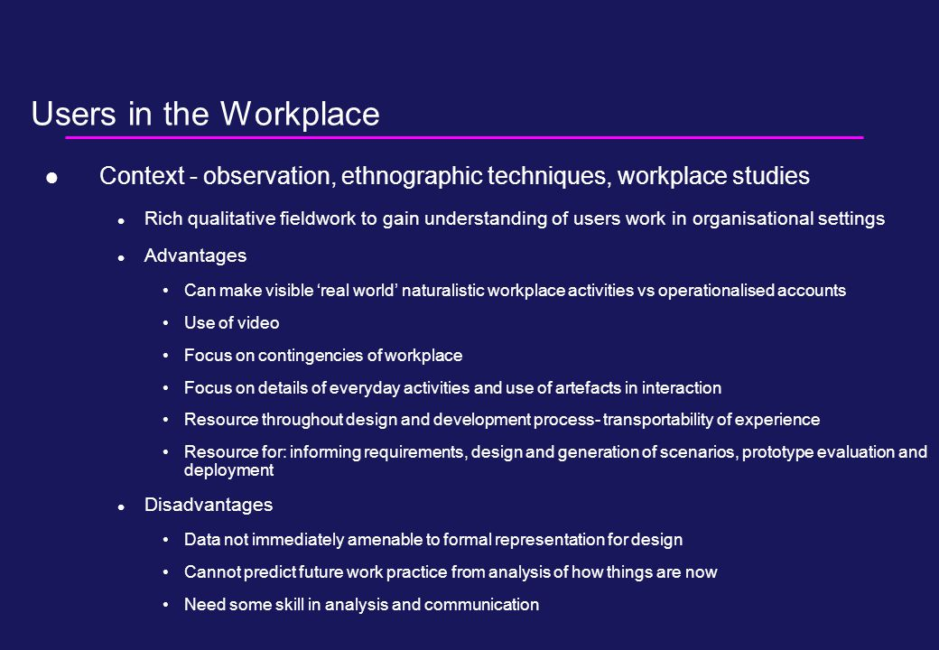 Users in the Workplace Context - observation, ethnographic techniques, workplace studies Rich qualitative fieldwork to gain understanding of users work in organisational settings Advantages Can make visible 'real world' naturalistic workplace activities vs operationalised accounts Use of video Focus on contingencies of workplace Focus on details of everyday activities and use of artefacts in interaction Resource throughout design and development process- transportability of experience Resource for: informing requirements, design and generation of scenarios, prototype evaluation and deployment Disadvantages Data not immediately amenable to formal representation for design Cannot predict future work practice from analysis of how things are now Need some skill in analysis and communication