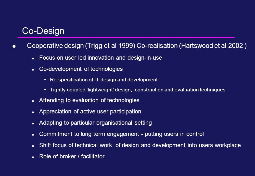 Co-Design Cooperative design (Trigg et al 1999) Co-realisation (Hartswood et al 2002 ) Focus on user led innovation and design-in-use Co-development of technologies Re-specification of IT design and development Tightly coupled 'lightweight' design,, construction and evaluation techniques Attending to evaluation of technologies Appreciation of active user participation Adapting to particular organisational setting Commitment to long term engagement - putting users in control Shift focus of technical work of design and development into users workplace Role of broker / facilitator