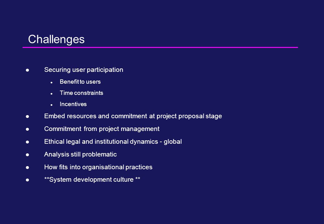Challenges Securing user participation Benefit to users Time constraints Incentives Embed resources and commitment at project proposal stage Commitment from project management Ethical legal and institutional dynamics - global Analysis still problematic How fits into organisational practices **System development culture **