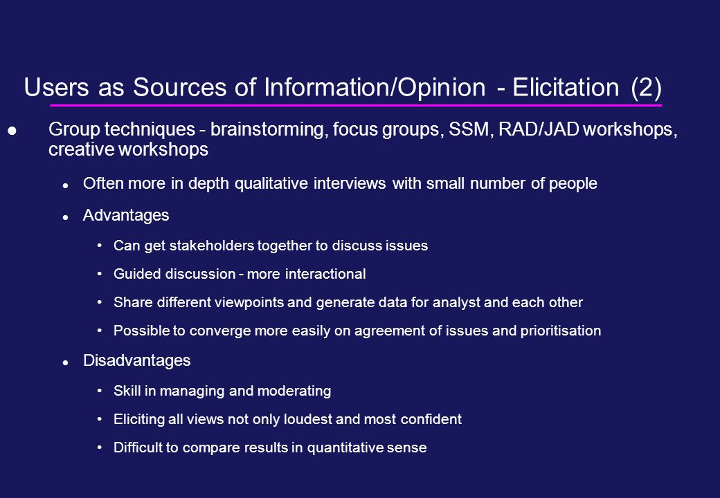 Users as Sources of Information/Opinion - Elicitation (2) Group techniques - brainstorming, focus groups, SSM, RAD/JAD workshops, creative workshops Often more in depth qualitative interviews with small number of people Advantages Can get stakeholders together to discuss issues Guided discussion - more interactional Share different viewpoints and generate data for analyst and each other Possible to converge more easily on agreement of issues and prioritisation Disadvantages Skill in managing and moderating Eliciting all views not only loudest and most confident Difficult to compare results in quantitative sense
