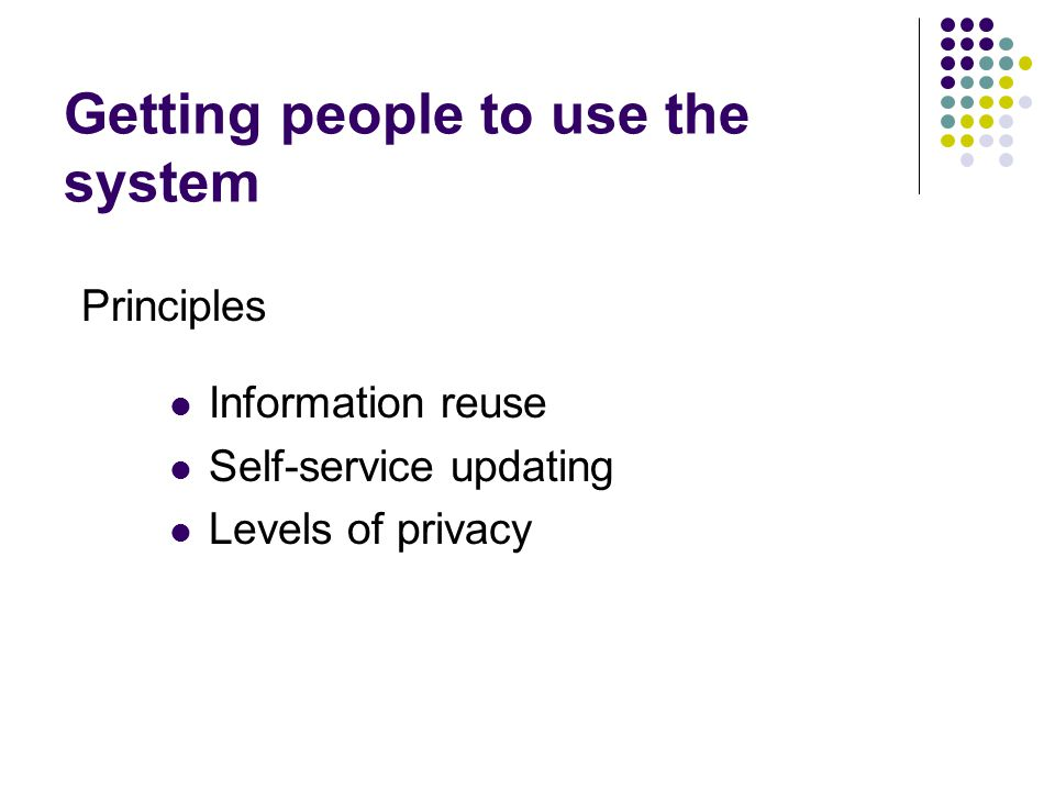 Getting people to use the system Information reuse Self-service updating Levels of privacy Principles