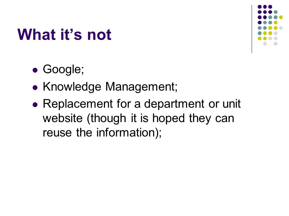 What it's not Google; Knowledge Management; Replacement for a department or unit website (though it is hoped they can reuse the information);