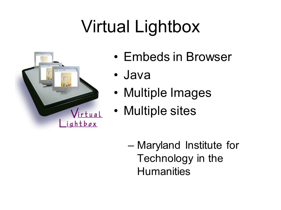 Virtual Lightbox Embeds in Browser Java Multiple Images Multiple sites –Maryland Institute for Technology in the Humanities