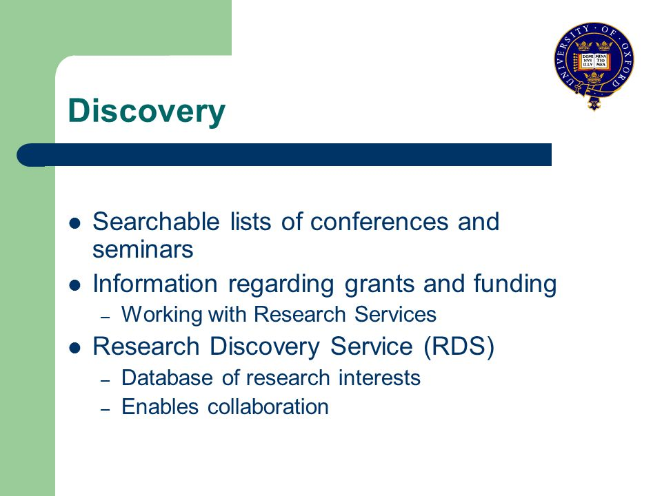 Discovery Searchable lists of conferences and seminars Information regarding grants and funding – Working with Research Services Research Discovery Service (RDS) – Database of research interests – Enables collaboration