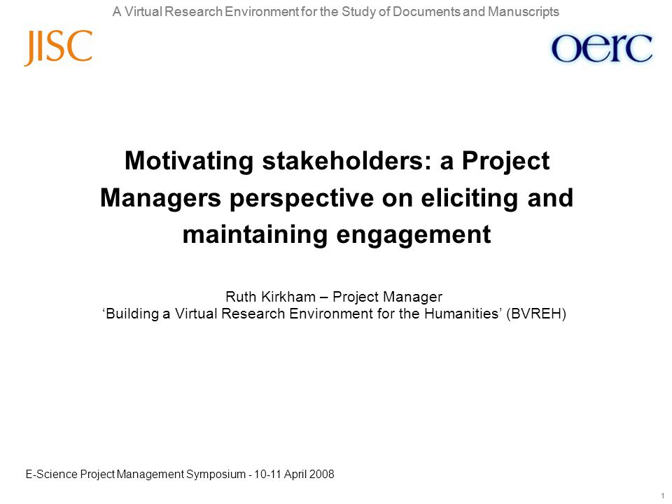 A Virtual Research Environment for the Study of Documents and Manuscripts 1 1 Ruth Kirkham – Project Manager 'Building a Virtual Research Environment for the Humanities' (BVREH) Motivating stakeholders: a Project Managers perspective on eliciting and maintaining engagement E-Science Project Management Symposium - 10-11 April 2008