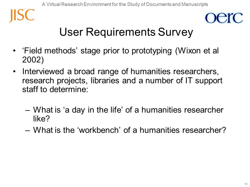 A Virtual Research Environment for the Study of Documents and Manuscripts 14 A Virtual Research Environment for the Study of Documents and Manuscripts 14 User Requirements Survey 'Field methods' stage prior to prototyping (Wixon et al 2002) Interviewed a broad range of humanities researchers, research projects, libraries and a number of IT support staff to determine: –What is 'a day in the life' of a humanities researcher like.