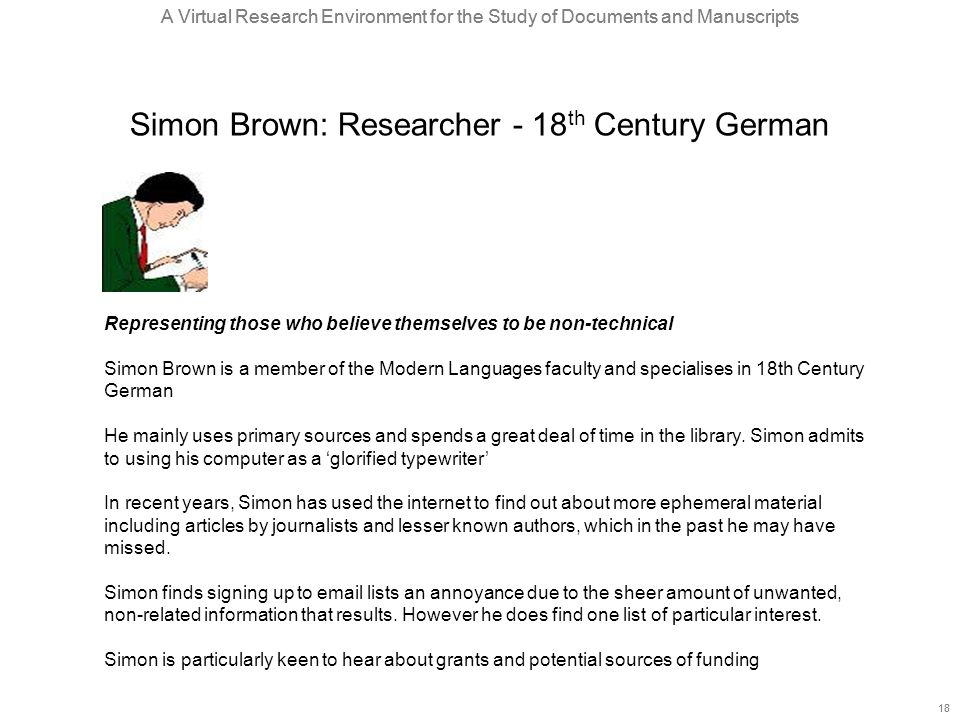 A Virtual Research Environment for the Study of Documents and Manuscripts 18 A Virtual Research Environment for the Study of Documents and Manuscripts 18 Simon Brown: Researcher - 18 th Century German Representing those who believe themselves to be non-technical Simon Brown is a member of the Modern Languages faculty and specialises in 18th Century German He mainly uses primary sources and spends a great deal of time in the library.